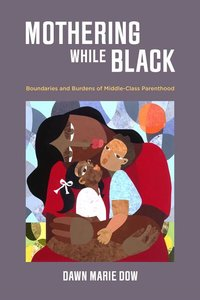 Mothering While Black: Boundaries and Burdens of Middle-Class Parenthood